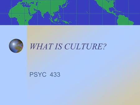 "WHAT IS CULTURE? PSYC 433. CULTURE IS… ""the truth on this side of the Pyrenees, error on the other side."" (Blaise Pascal) ""the man-made part of the human."