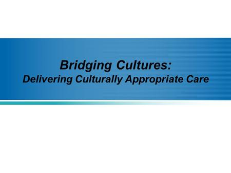 Bridging Cultures: Delivering Culturally Appropriate Care.