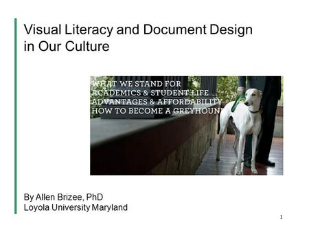 1 Visual Literacy and Document Design in Our Culture By Allen Brizee, PhD Loyola University Maryland.