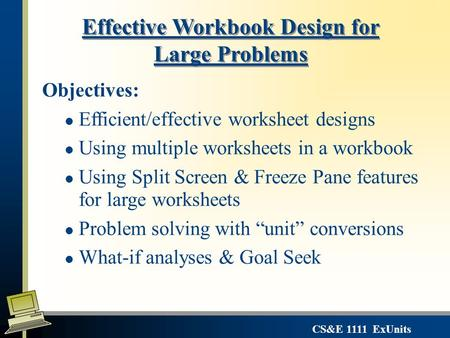 CS&E 1111 ExUnits Effective Workbook Design for Large Problems Objectives: l Efficient/effective worksheet designs l Using multiple worksheets in a workbook.