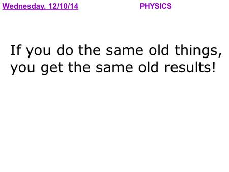 Wednesday, 12/10/14PHYSICS If you do the same old things, you get the same old results!
