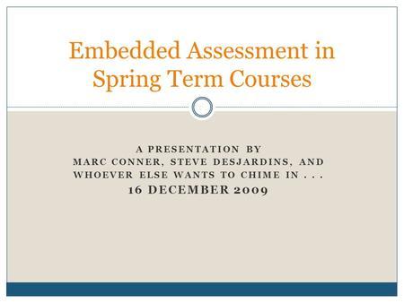 A PRESENTATION BY MARC CONNER, STEVE DESJARDINS, AND WHOEVER ELSE WANTS TO CHIME IN... 16 DECEMBER 2009 Embedded Assessment in Spring Term Courses.