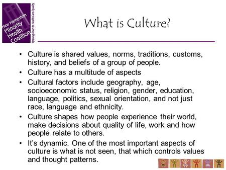 What is Culture? Culture is shared values, norms, traditions, customs, history, and beliefs of a group of people. Culture has a multitude of aspects Cultural.