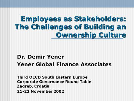 Employees as Stakeholders: The Challenges of Building an Ownership Culture Dr. Demir Yener Yener Global Finance Associates Third OECD South Eastern Europe.