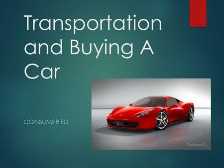 Transportation and Buying A Car CONSUMER ED. Overview  Transportation is considered a basic need.  Get to work, get to school, go shopping, etc.  Depending.