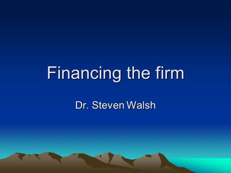 Financing the firm Dr. Steven Walsh. Outline Every firm needs it What is happening today Some Nomenclature 5 steps in firm development as seen by a financier.