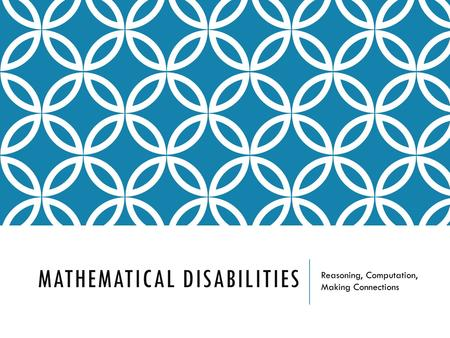 MATHEMATICAL DISABILITIES Reasoning, Computation, Making Connections.
