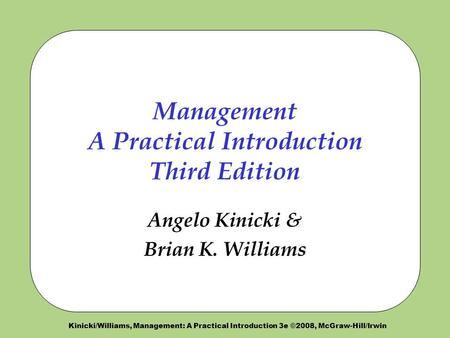 Kinicki/Williams, Management: A Practical Introduction 3e ©2008, McGraw-Hill/Irwin Management A Practical Introduction Third Edition Angelo Kinicki & Brian.