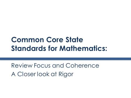 Common Core State Standards for Mathematics: Review Focus and Coherence A Closer look at Rigor.