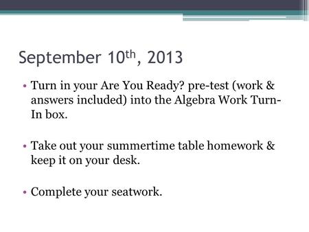 September 10 th, 2013 Turn in your Are You Ready? pre-test (work & answers included) into the Algebra Work Turn- In box. Take out your summertime table.