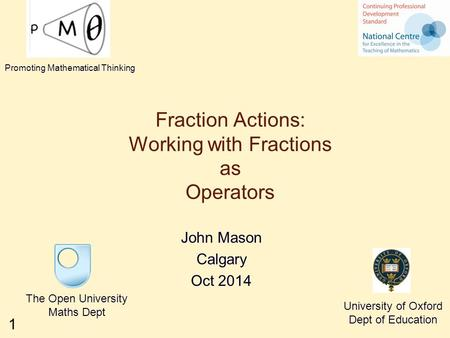 1 Fraction Actions: Working with Fractions as Operators John Mason Calgary Oct 2014 The Open University Maths Dept University of Oxford Dept of Education.