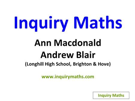 Inquiry Maths Ann Macdonald Andrew Blair (Longhill High School, Brighton & Hove) www.inquirymaths.com Inquiry Maths.