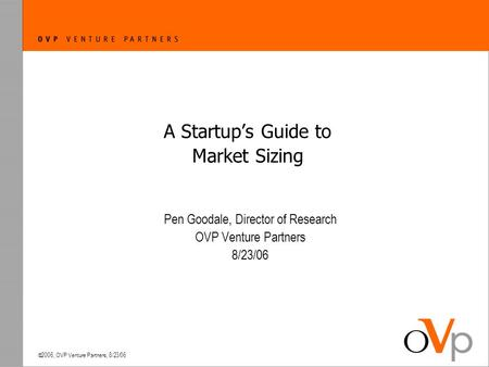  2006, OVP Venture Partners, 8/23/06 A Startup's Guide to Market Sizing Pen Goodale, Director of Research OVP Venture Partners 8/23/06.
