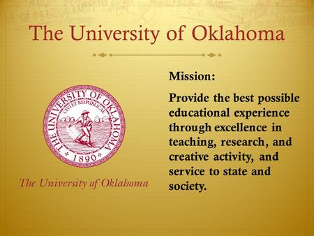 The University of Oklahoma Mission: Provide the best possible educational experience through excellence in teaching, research, and creative activity, and.