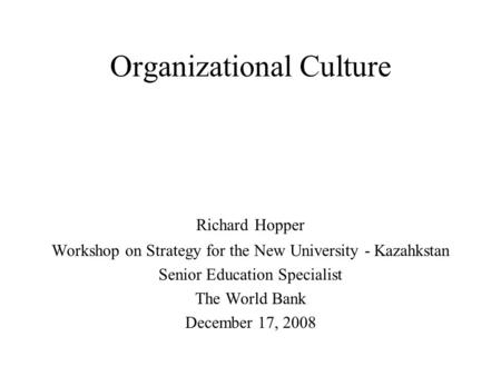 Organizational Culture Richard Hopper Workshop on Strategy for the New University - Kazahkstan Senior Education Specialist The World Bank December 17,