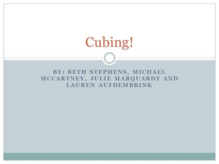 BY: BETH STEPHENS, MICHAEL MCCARTNEY, JULIE MARQUARDT AND LAUREN AUFDEMBRINK Cubing!
