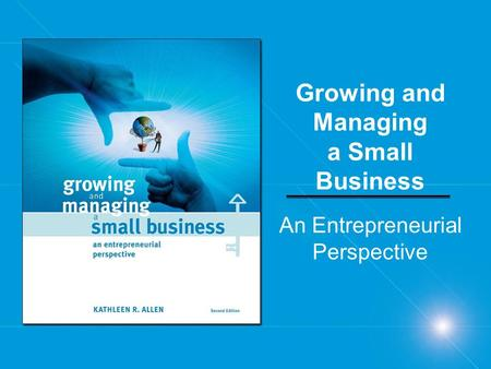 Growing and Managing a Small Business An Entrepreneurial Perspective.