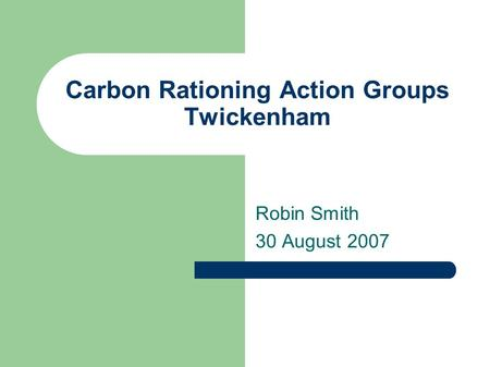 Carbon Rationing Action Groups Twickenham Robin Smith 30 August 2007.