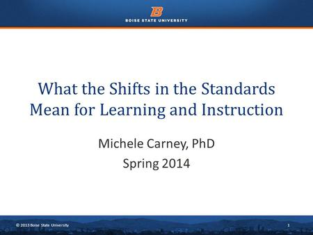 © 2013 Boise State University1 What the Shifts in the Standards Mean for Learning and Instruction Michele Carney, PhD Spring 2014.