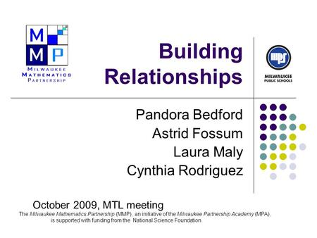 Building Relationships Pandora Bedford Astrid Fossum Laura Maly Cynthia Rodriguez October 2009, MTL meeting The Milwaukee Mathematics Partnership (MMP),