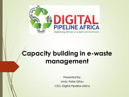 Capacity building in e-waste management Presented By: Amb. Peter Gitau CEO, Digital Pipeline Africa.