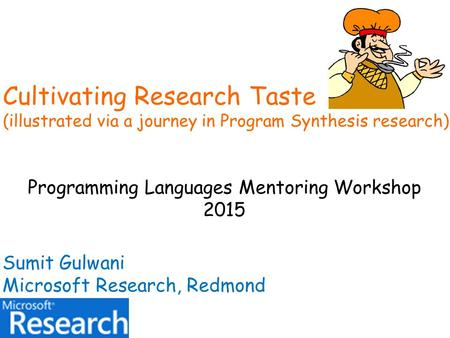 Cultivating Research Taste (illustrated via a journey in Program Synthesis research) Programming Languages Mentoring Workshop 2015 Sumit Gulwani Microsoft.