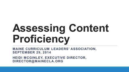 Assessing Content Proficiency MAINE CURRICULUM LEADERS' ASSOCIATION, SEPTEMBER 29, 2014 HEIDI MCGINLEY, EXECUTIVE DIRECTOR,