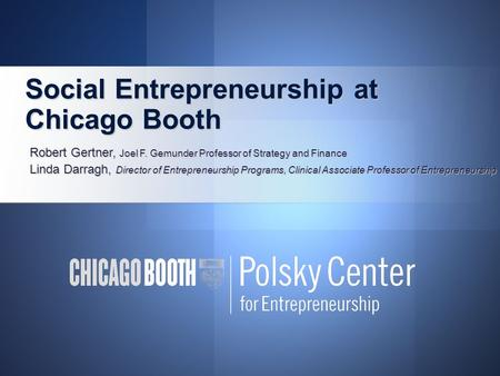 Social Entrepreneurship at Chicago Booth Social Entrepreneurship at Chicago Booth Robert Gertner, Joel F. Gemunder Professor of Strategy and Finance Linda.