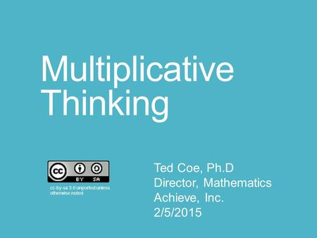 Multiplicative Thinking cc-by-sa 3.0 unported unless otherwise noted Ted Coe, Ph.D Director, Mathematics Achieve, Inc. 2/5/2015.