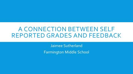 A CONNECTION BETWEEN SELF REPORTED GRADES AND FEEDBACK Jaimee Sutherland Farmington Middle School.