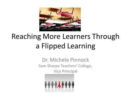 Reaching More Learners Through a Flipped Learning Dr. Michele Pinnock Sam Sharpe Teachers' College, Vice Principal.