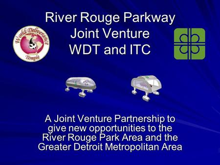 River Rouge Parkway Joint Venture WDT and ITC A Joint Venture Partnership to give new opportunities to the River Rouge Park Area and the Greater Detroit.