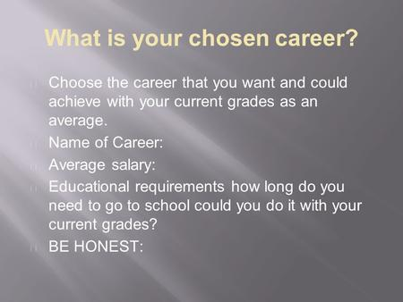 What is your chosen career? Choose the career that you want and could achieve with your current grades as an average. Name of Career: Average salary: Educational.