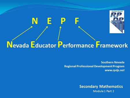 N E P F N evada E ducator P erformance F ramework Southern Nevada Regional Professional Development Program www.rpdp.net Module 1 Part 2 Secondary Mathematics.