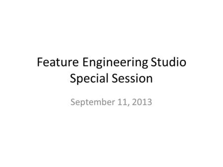 Feature Engineering Studio Special Session September 11, 2013.