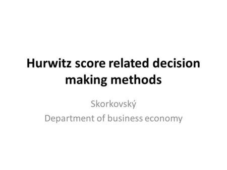 Hurwitz score related decision making methods Skorkovský Department of business economy.