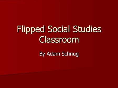Flipped Social Studies Classroom By Adam Schnug. What is the flipped classroom? Credit for the beginning of the flipped classroom began with two science.