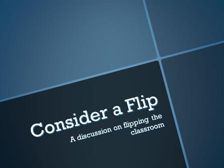 Consider a Flip A discussion on flipping the classroom.