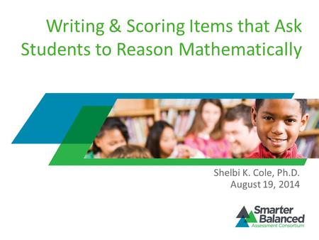 Writing & Scoring Items that Ask Students to Reason Mathematically Shelbi K. Cole, Ph.D. August 19, 2014.