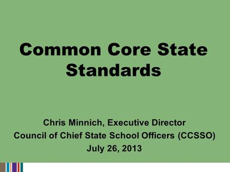 Chris Minnich, Executive Director Council of Chief State School Officers (CCSSO) July 26, 2013 Common Core State Standards.