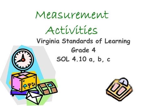 Measurement Activities Virginia Standards of Learning Grade 4 SOL 4.10 a, b, c.