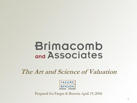 1 The Art and Science of Valuation Prepared for Faegre & Benson April 19, 2006.
