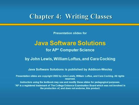 Chapter 4: Writing Classes Presentation slides for Java Software Solutions for AP* Computer Science by John Lewis, William Loftus, and Cara Cocking Java.
