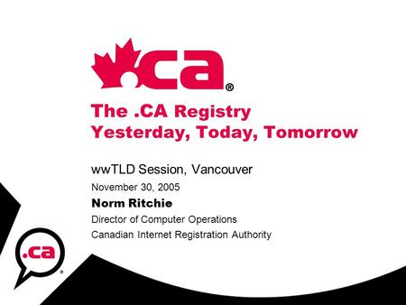The.CA Registry Yesterday, Today, Tomorrow wwTLD Session, Vancouver November 30, 2005 Norm Ritchie Director of Computer Operations Canadian Internet Registration.
