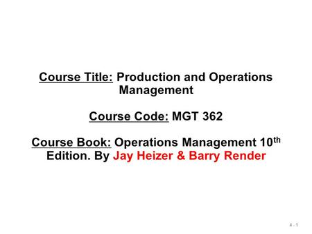 4 - 1 Course Title: Production and Operations Management Course Code: MGT 362 Course Book: Operations Management 10 th Edition. By Jay Heizer & Barry Render.