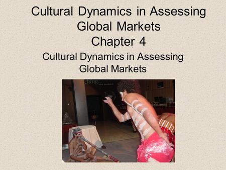 Cultural Dynamics in Assessing Global Markets Chapter 4 Cultural Dynamics in Assessing Global Markets.