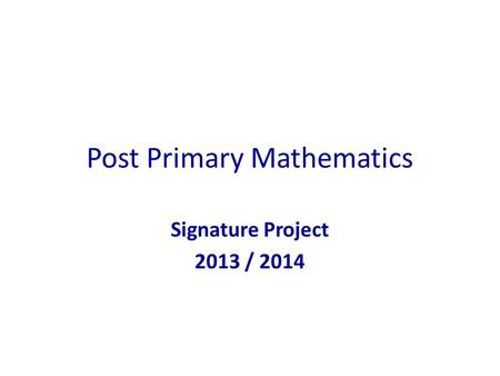 Post Primary Mathematics Signature Project 2013 / 2014.