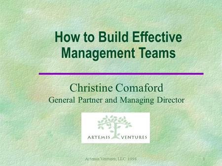 Artemis Ventures, LLC 19981 How to Build Effective Management Teams Christine Comaford General Partner and Managing Director.