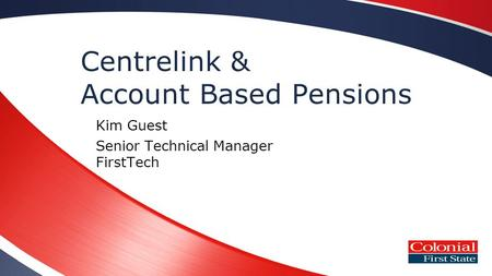 Centrelink & Account Based Pensions Kim Guest Senior Technical Manager FirstTech.