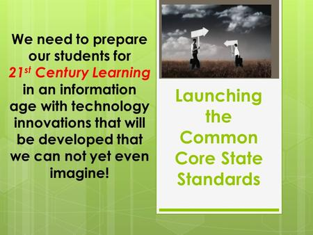 Launching the Common Core State Standards We need to prepare our students for 21 st Century Learning in an information age with technology innovations.